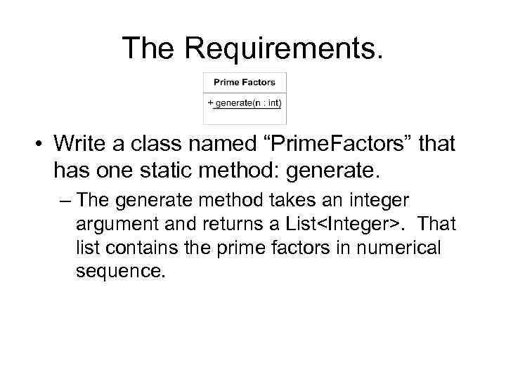 "The Requirements. • Write a class named ""Prime. Factors"" that has one static method:"