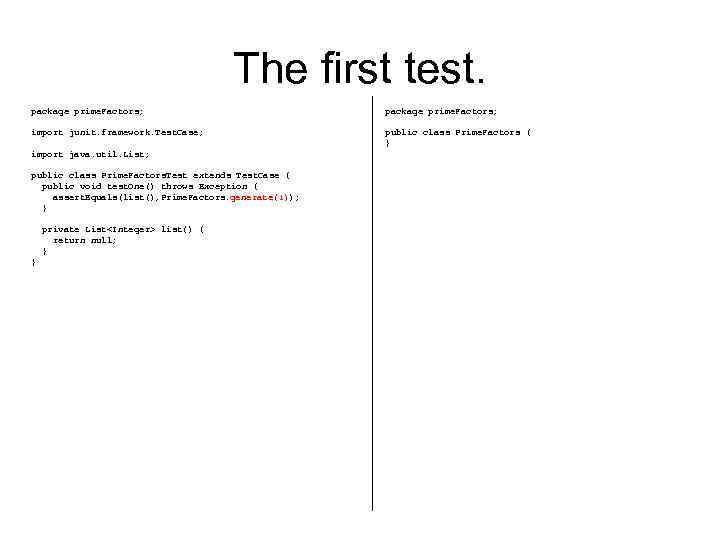 The first test. package prime. Factors; import junit. framework. Test. Case; public class Prime.