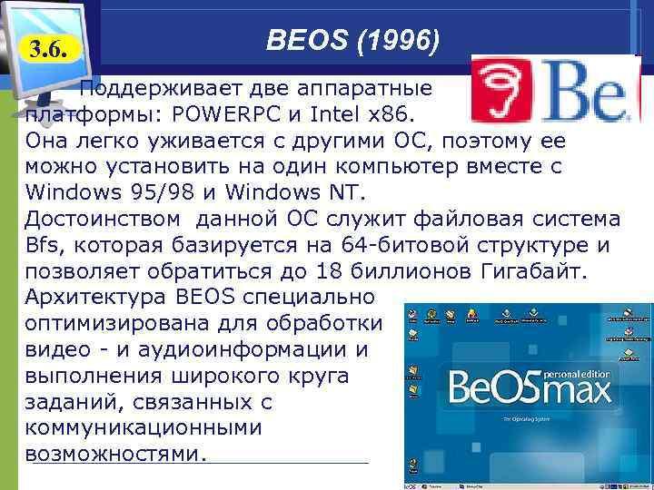 3. 6. BEOS (1996) Поддерживает две аппаратные платформы: POWERPC и Intel x 86. Она