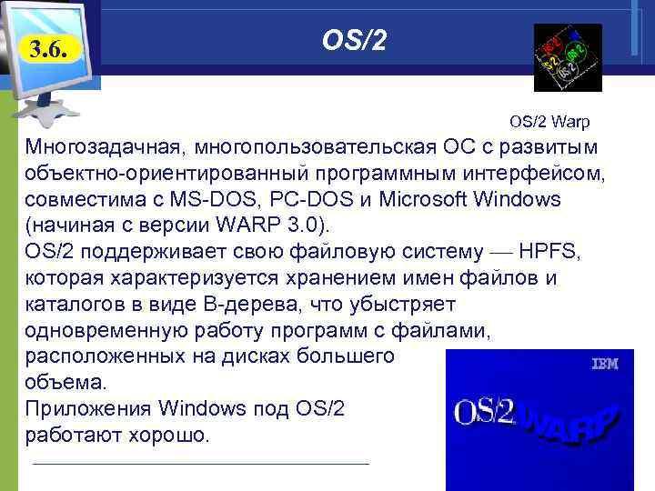 3. 6. OS/2 OS/2 Warp Многозадачная, многопользовательская ОС с развитым объектно-ориентированный программным интерфейсом, совместима