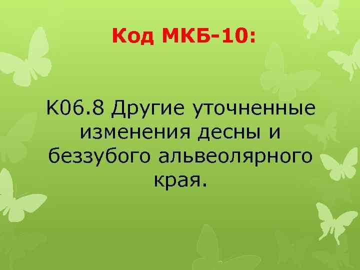 Код МКБ-10: K 06. 8 Другие уточненные изменения десны и беззубого альвеолярного края.