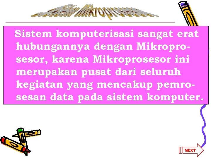 Sistem komputerisasi sangat erat hubungannya dengan Mikroprosesor, karena Mikroprosesor ini merupakan pusat dari seluruh