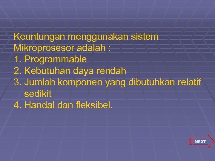 Keuntungan menggunakan sistem Mikroprosesor adalah : 1. Programmable 2. Kebutuhan daya rendah 3. Jumlah
