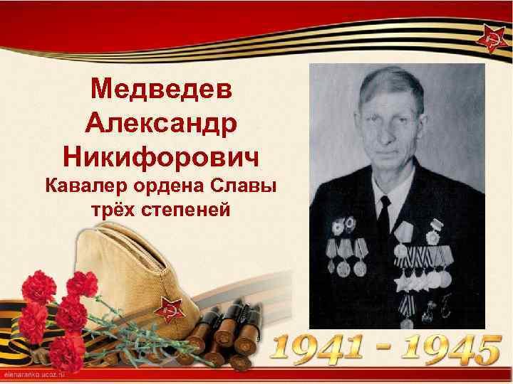 Медведев Александр Никифорович Кавалер ордена Славы трёх степеней