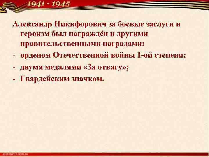 Александр Никифорович за боевые заслуги и героизм был награждён и другими правительственными наградами: -