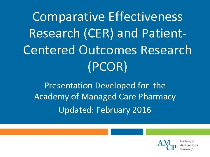 Comparative Effectiveness Research (CER) and Patient. Centered Outcomes Research (PCOR) Presentation Developed for the