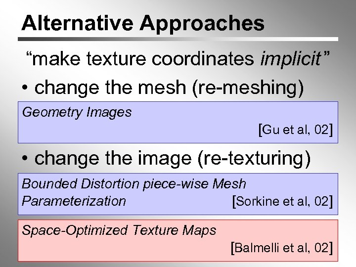"""Alternative Approaches """"make texture coordinates implicit """" • change the mesh (re-meshing) Geometry Images"""
