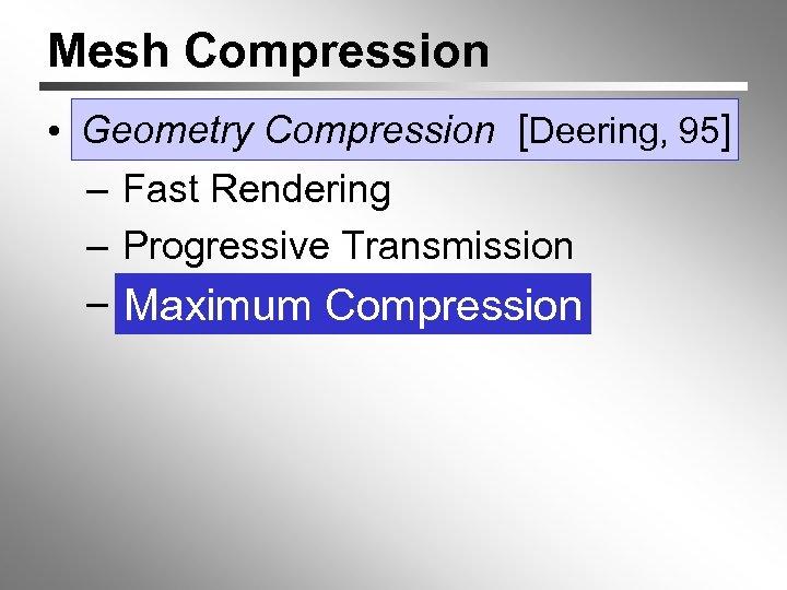 Mesh Compression • Geometry Compression [Deering, 95] – Fast Rendering – Progressive Transmission –