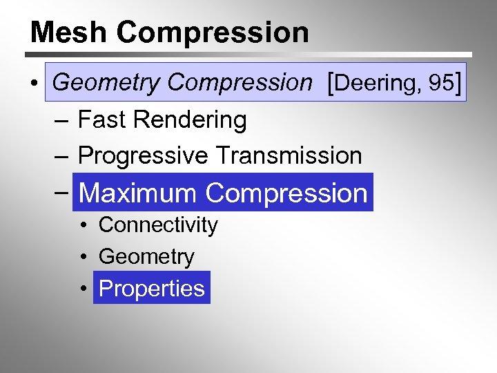 Mesh Compression Deering, • Geometry Compression [[Deering, 95] – Fast Rendering – Progressive Transmission
