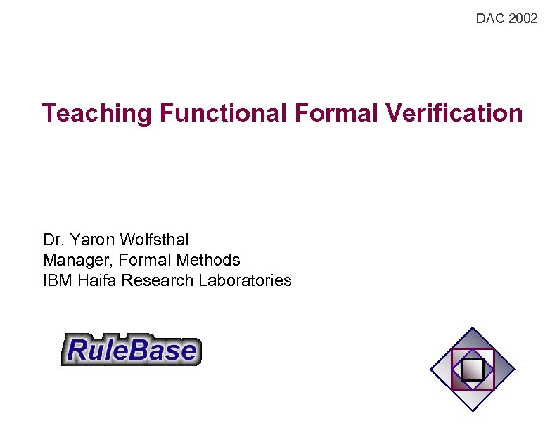 DAC 2002 Teaching Functional Formal Verification Dr. Yaron Wolfsthal Manager, Formal Methods IBM Haifa