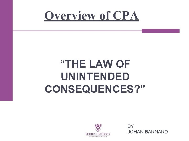 """Overview of CPA """"THE LAW OF UNINTENDED CONSEQUENCES? """" BY JOHAN BARNARD"""