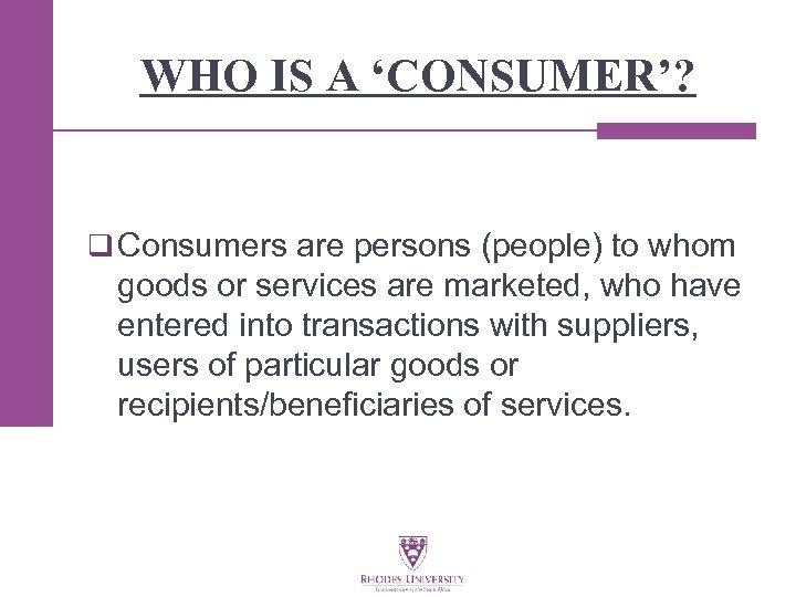 WHO IS A 'CONSUMER'? q Consumers are persons (people) to whom goods or services