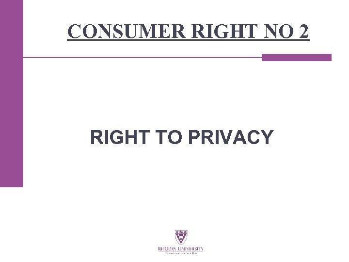 CONSUMER RIGHT NO 2 RIGHT TO PRIVACY