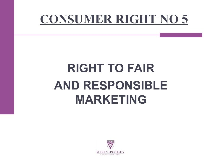 CONSUMER RIGHT NO 5 RIGHT TO FAIR AND RESPONSIBLE MARKETING