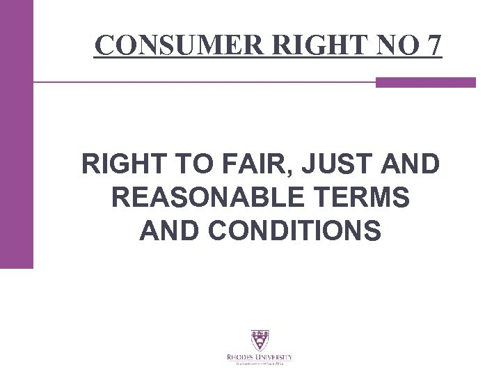 CONSUMER RIGHT NO 7 RIGHT TO FAIR, JUST AND REASONABLE TERMS AND CONDITIONS
