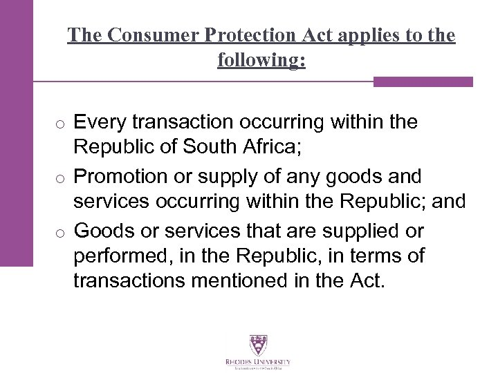 The Consumer Protection Act applies to the following: o Every transaction occurring within the