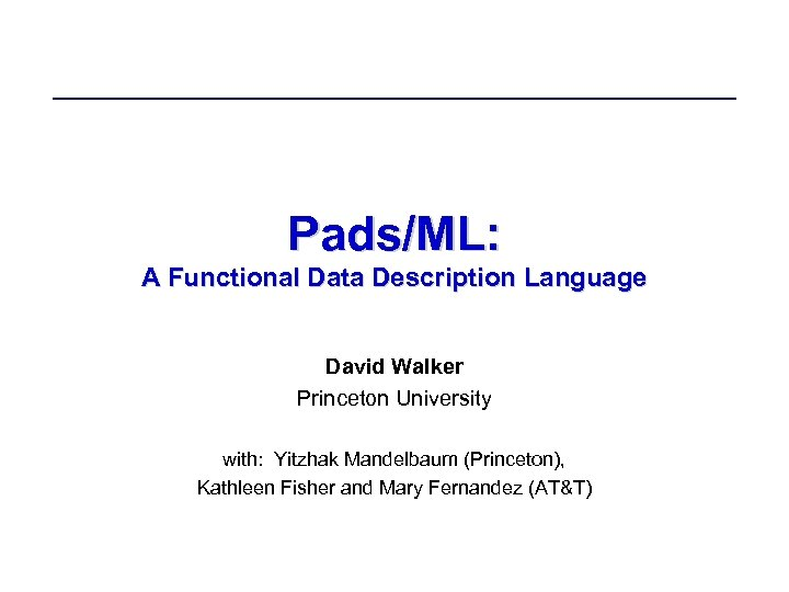 Pads/ML: A Functional Data Description Language David Walker Princeton University with: Yitzhak Mandelbaum (Princeton),