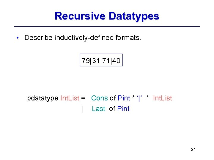 Recursive Datatypes • Describe inductively-defined formats. 79| 31|71| 40 pdatatype Int. List = Cons