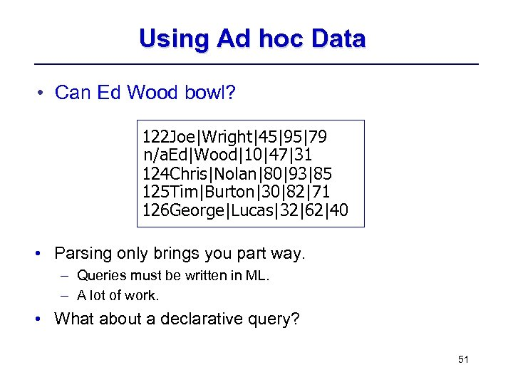 Using Ad hoc Data • Can Ed Wood bowl? 122 Joe|Wright|45|95|79 n/a. Ed|Wood|10|47|31 124