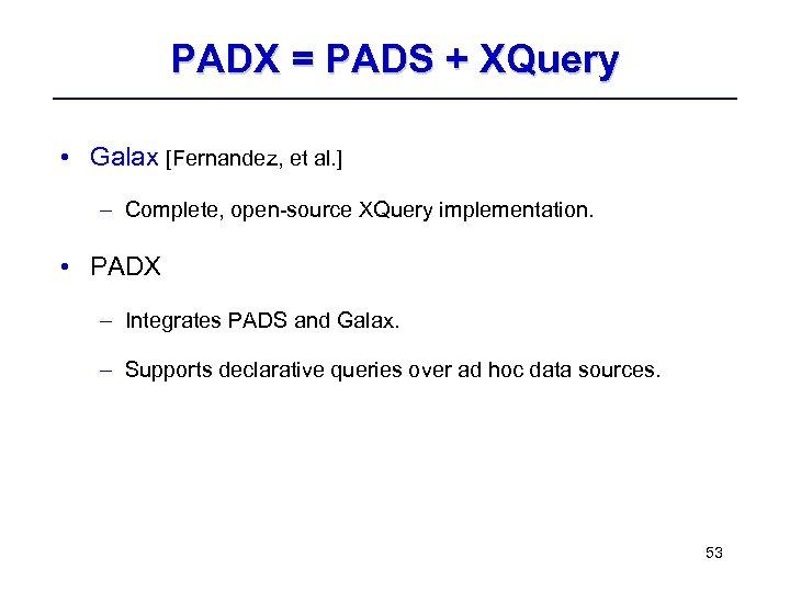 PADX = PADS + XQuery • Galax [Fernandez, et al. ] – Complete, open-source