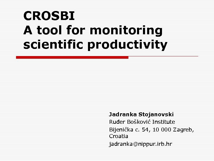 CROSBI A tool for monitoring scientific productivity Jadranka Stojanovski Ruđer Bošković Institute Bijenička c.
