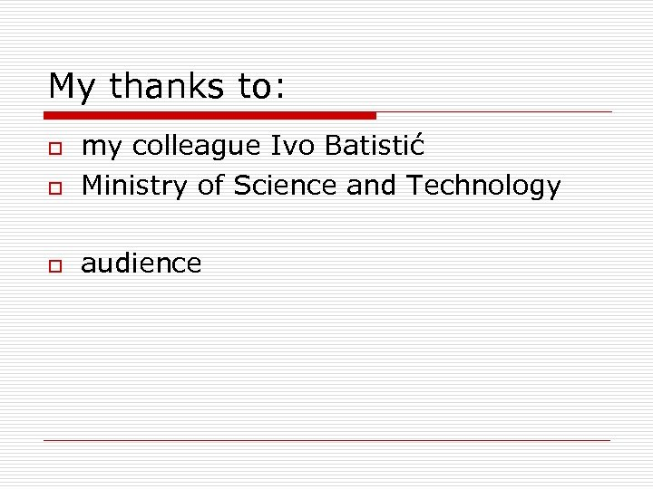 My thanks to: o my colleague Ivo Batistić Ministry of Science and Technology o