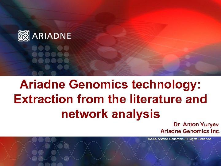 Ariadne Genomics technology: Extraction from the literature and network analysis Dr. Anton Yuryev Ariadne