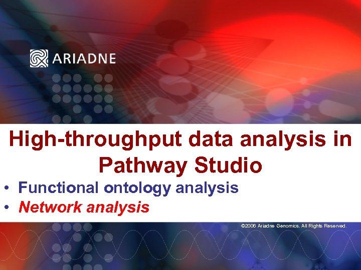 High-throughput data analysis in Pathway Studio • Functional ontology analysis • Network analysis ©