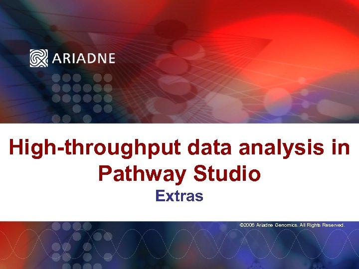 High-throughput data analysis in Pathway Studio Extras © 2006 Ariadne Genomics. All Rights Reserved.