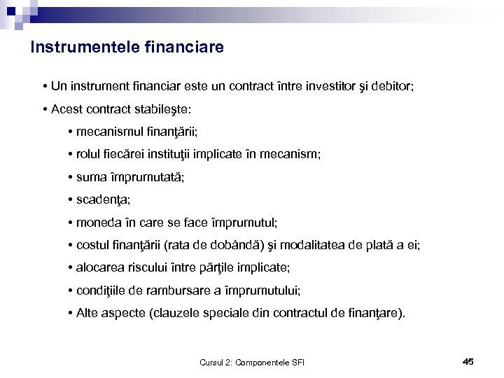 Instrumentele financiare • Un instrument financiar este un contract între investitor şi debitor; •