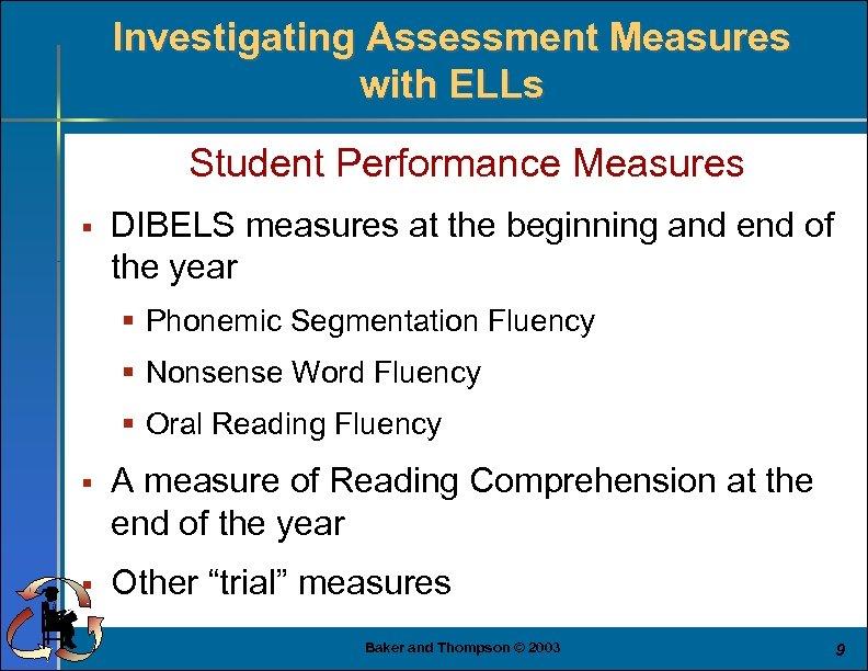 Investigating Assessment Measures with ELLs Student Performance Measures § DIBELS measures at the beginning
