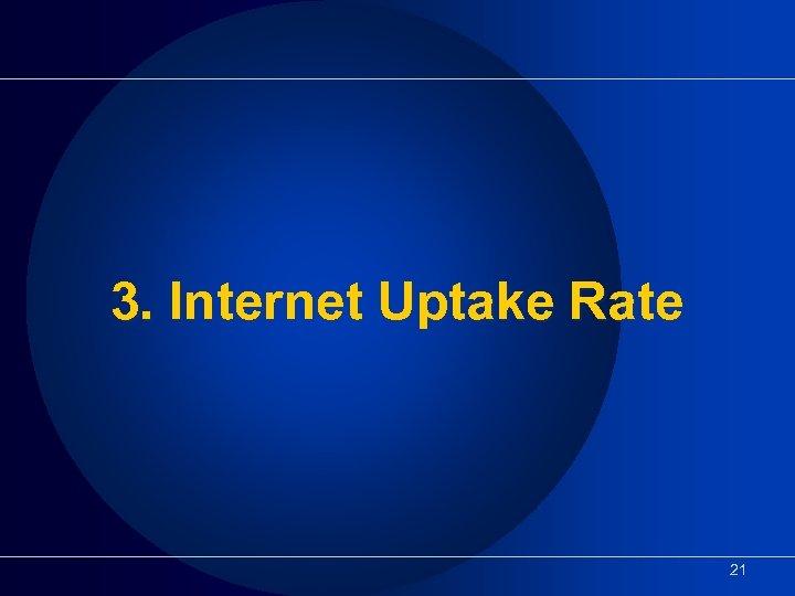 3. Internet Uptake Rate 21