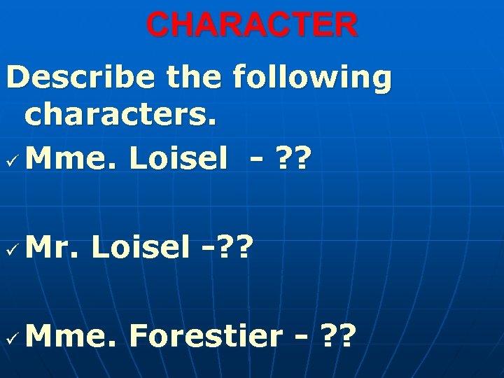 CHARACTER Describe the following characters. ü Mme. Loisel - ? ? ü Mr. Loisel