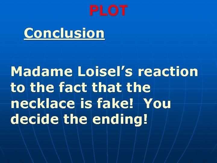 PLOT Conclusion Madame Loisel's reaction to the fact that the necklace is fake! You