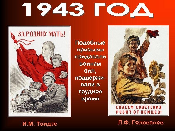 Подобные призывы придавали воинам сил, поддерживали в трудное время И. М. Тоидзе Л. Ф.