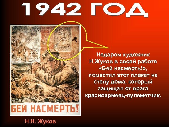 Недаром художник Н. Жуков в своей работе «Бей насмерть!» , поместил этот плакат на