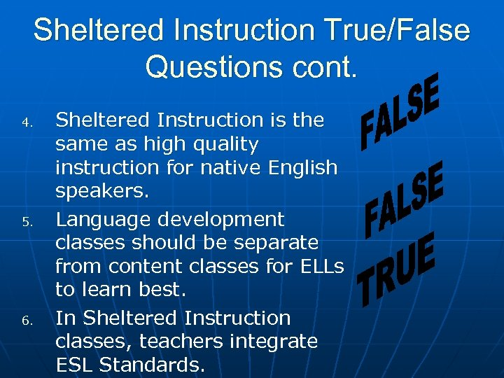 Sheltered Instruction True/False Questions cont. 4. 5. 6. Sheltered Instruction is the same as