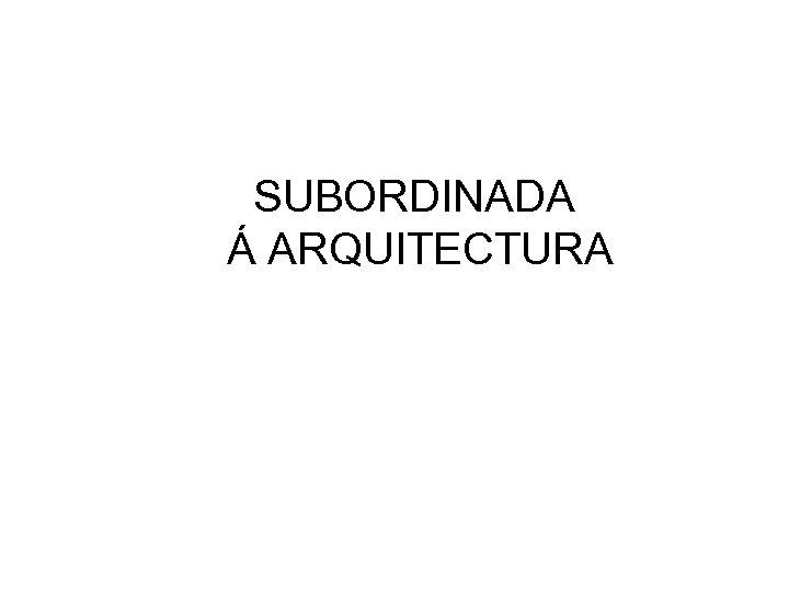 SUBORDINADA Á ARQUITECTURA