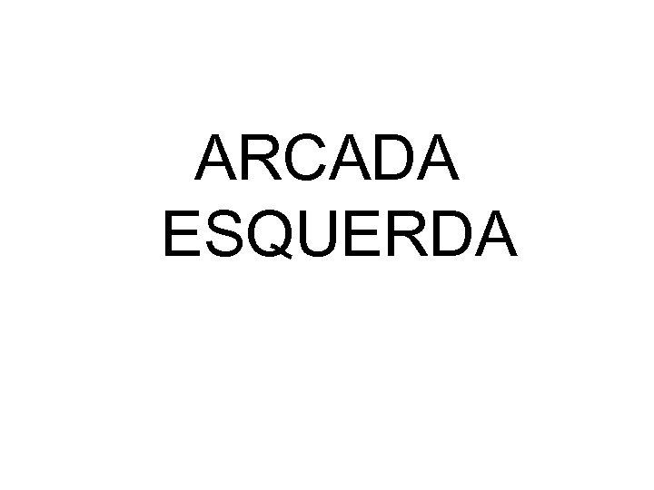 ARCADA ESQUERDA