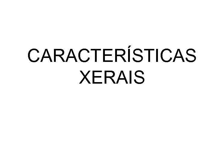 CARACTERÍSTICAS XERAIS