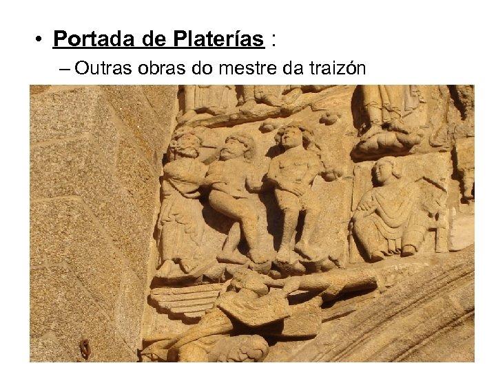 • Portada de Platerías : – Outras obras do mestre da traizón