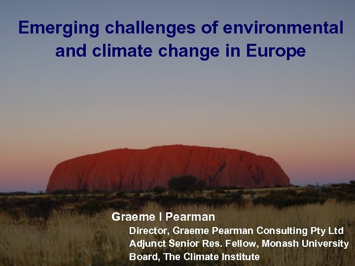 Emerging challenges of environmental and climate change in Europe Graeme I Pearman January 17,