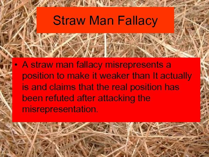 Straw Man Fallacy • A straw man fallacy misrepresents a position to make it