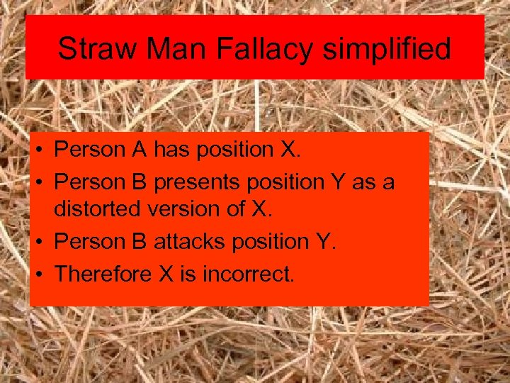 Straw Man Fallacy simplified • Person A has position X. • Person B presents