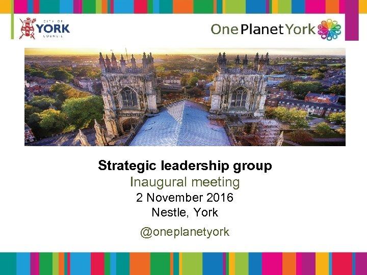 Strategic leadership group Inaugural meeting 2 November 2016 Nestle, York @oneplanetyork