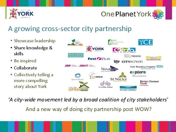 A growing cross-sector city partnership • Showcase leadership • Share knowledge & skills •