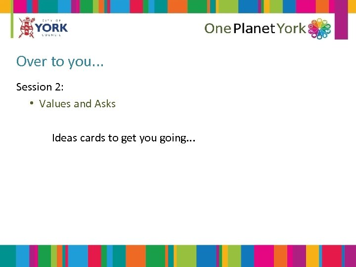 Over to you. . . Session 2: • Values and Asks Ideas cards to