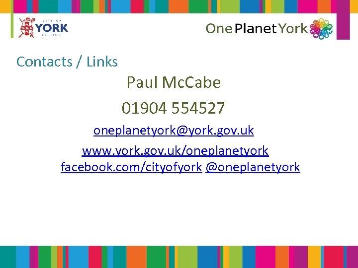 Contacts / Links Paul Mc. Cabe 01904 554527 oneplanetyork@york. gov. uk www. york. gov.