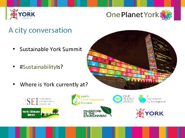 A city conversation • Sustainable York Summit • #Sustainability. Is? • Where is York