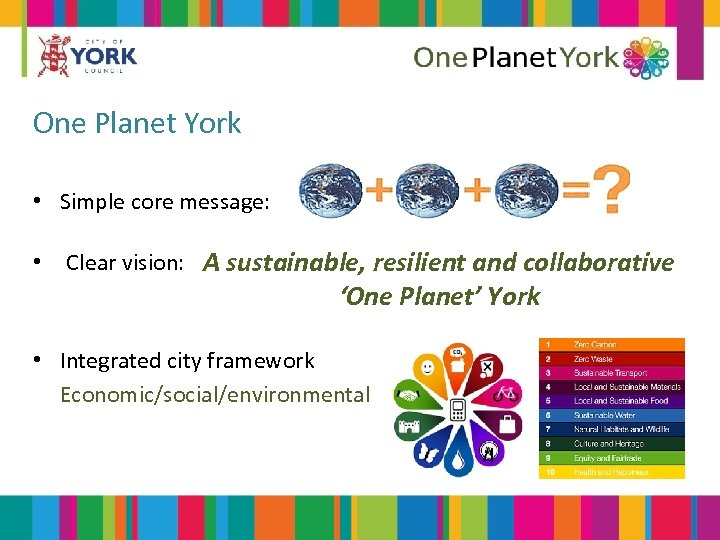One Planet York • Simple core message: • Clear vision: A sustainable, resilient and